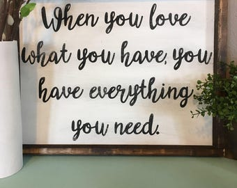 When you love what you have you have everything you need, farmhouse, sign, wood sign, home, love