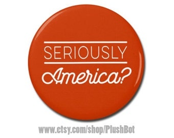 "Seriously America? Button 1.25"" or 2.25"" Pinback Pin Button Badge President Campaign Not My President Anti Donald Trump"