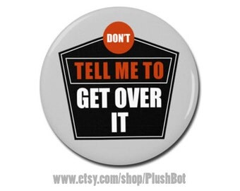 """Don't Tell Me To Get Over It Button 1.25"""" or 2.25"""" Pinback Pin Button, Not My President, Anti Trump"""