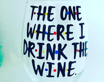 F•R•I•E•N•D•S  The one where I drink the wine- Friends MShow wine glass wine gift- wedding gift- gifts for wine drinkers- wine gifts
