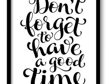 Don't forget to have a good time Black White Art Print Poster Black Words Text Saying Quote Home Decor Wall Art Motivational Custom
