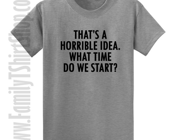That's A Horrible Idea. What Time Do we Start? T-shirt