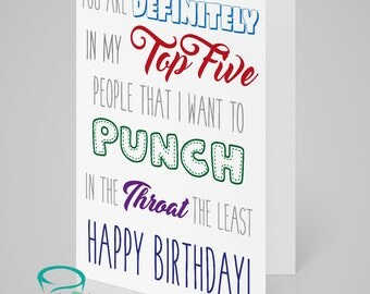 You are definitely in my top five people I want to punch in the throat the least. Happy Birthday - funny and alternative birthday card.