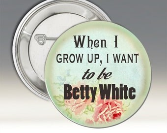 When I Grow Up, I Want to be Betty White Button; Woman's Button; Pin-back Button; Humorous Button; Funny Button' Betty White Button