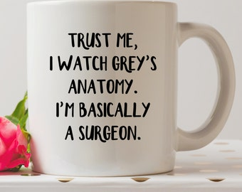Trust Me, I Watch Grey's Anatomy, I'm Basically A Surgeon Mug | Cute Mugs | Funny Mugs | Contemporary Mugs | Coffee Mug | Funny Quote |