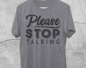 Please Stop Talking Shirt - Funny T-Shirts - Graphic Tees For Men & Women - funny tshirts - Sarcasm Shirts - Stop Talking Shirt -Graphic Tee