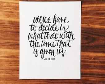 All We Have To Decide | Is What To Do With the Time That Is Given Us | Hand-Lettered Print | Tolkien Quote | Lord of the Rings Print