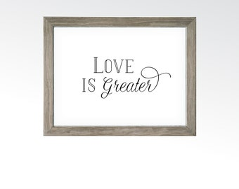 Love is Greater Sign - Uplifting Minimalist Decor - PRINTABLE DIGITAL ART - Couples Newlyweds Family Home Decor - Instant Downloads