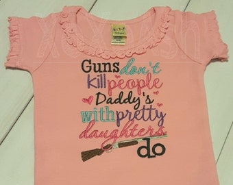 Girls Guns don't kill people Daddy's with Pretty Daughters Do--Shotgun Hunting Themed funny shirt--Embroidered shirt or bodysuit