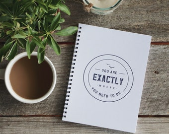 You are Exactly Where You Need to Be - 6 x 8 Notebook, Journal