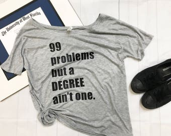 Graduation Gift, 99 problems but a degree ain't one, Graduation Shirt, College Grad Gift