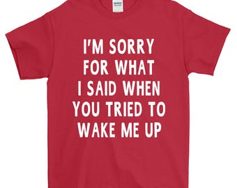 I'm Sorry For What I Said When You Tried To Wake Me Up Funny Sayings Humorous Novelty T-Shirt For Men Women  Gift Screen Printed Tee Tees