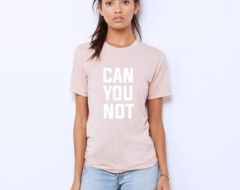 Can You Not Shirt - Womens Graphic Tee - Unisex Shirt