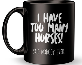 Horse Mug / I Have Too Many Horses - Said Nobody Ever / cool horse gift / funny coffee tea mug / love horses / coffee lover horse rider