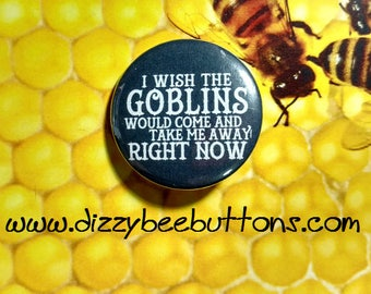 "Labyrinth I Wish The Goblins Would Take Me Away - 1.25"" or 1.5"" - Button - Magnet - Keychain"