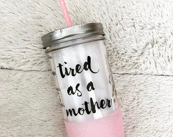 Tired As A Mother - Glitter Dipped Mason Jar Tumbler - 24oz