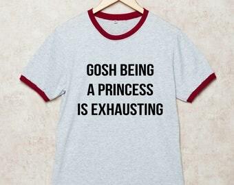 Gosh Being a Princess is Exhausting Shirt Funny Slogan Tshirt T-Shirt Grey Gift Size S , M , L , XL , 2XL , 3XL three color ring