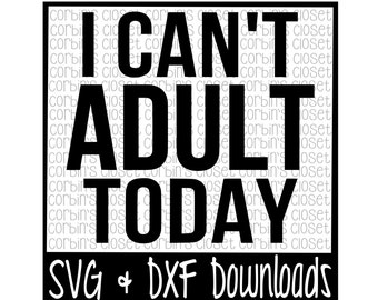I Can't Adult Today * Adult Today Cut File - DXF & SVG Files - Silhouette, Cricut