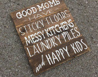 Good moms have sticky floors, messy kitchens, laundry piles, and happy kids | Mother's Day gift | rustic wooden sign
