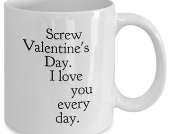 Love Gift coffee mug - Screw valentine's day I love you every day - Unique gift mug for your lover