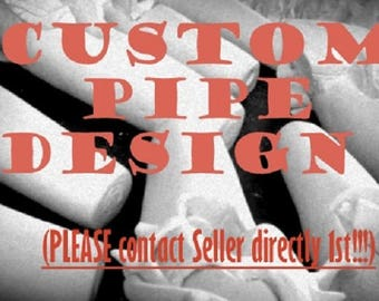 CUSTOM PIPE DESIGN (Please Contact Seller Directly 1st)
