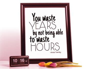 You Waste Years by not being able to Waste Hours PRINTABLE art for your naked walls