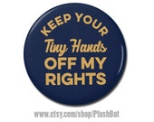 "Keep Your Tiny Hands Off My Rights 1.25"" or 2.25"" Pinback Pin Button, President, Anti Trump, not my president, Donald Trump"