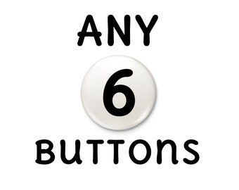 Any 6 buttons Magnet or Pinback Buttons  | pick choose six