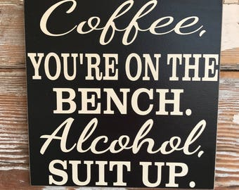 Coffee, You're On The Bench.  Alcohol, Suit Up.  Funny Sign  12x12