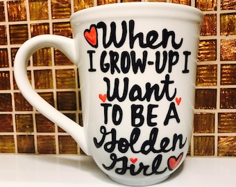 When I Grow UP i want to be a Golden Girl- Golden Girls Coffee Mug- Handpainted -Golden Girls Gift-Thank you for being a friend- in training