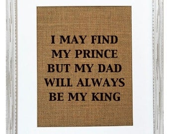 Burlap Sign - I May Find My Prince But My Dad Will Always Be My King / Fathers day / Nursery decor / Wedding Decor
