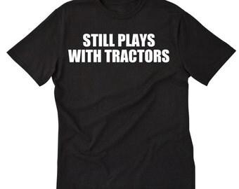 Still Plays With Tractors T-shirt Tractor Tractors Farming Farmer Tee Shirt