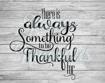 There is Always Something to be Thankful for SVG DXF PNG Digital Cut File  for use with cutting machines Cricut Silhouette