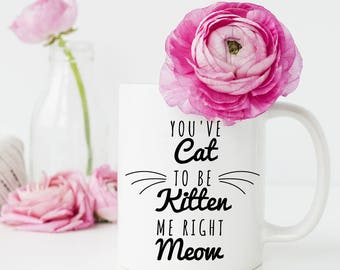 Cat Coffee Mug, You've Cat to be Kitten Me Right Meow, Cat Lover Gift