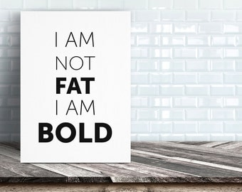 I Am Not Fat I Am Bold | Typography Print | Feminist Print Wall Art INSTANT DOWNLOAD