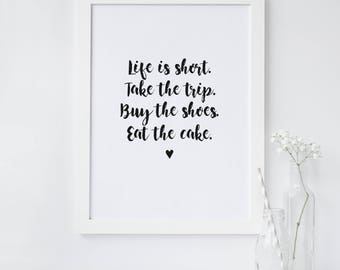 Life Is Short Take The Trip Buy The Shoes Eat The Cake - Inspirational Quote Print - Typography Quote Print - Monochrome Quote Print