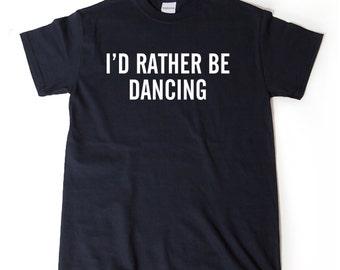 I'd Rather Be Dancing T-shirt Funny Hilarious Dancer Gift Tee Shirt Gift For Dancer