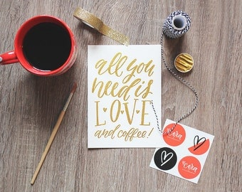 All you need is love and coffee | 5x7 | Handlettered in gold