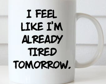 Office Coffee Mug, Funny Coffee Mug, I Feel Like I'm Already Tired Tomorrow, Coworker Gift