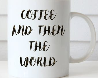 Inspirational Coffee Mug, Funny Coffee Mug, Coffee and Then the World, Girlfriend Mug, Office Coffee Mug