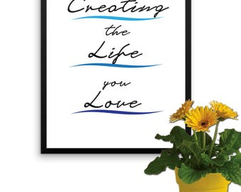 Creating the Life You Love, Digital Print INSTANT DOWNLOAD Wall Art Poster- Wall Decor - Home Decor Print, Motivational Quote