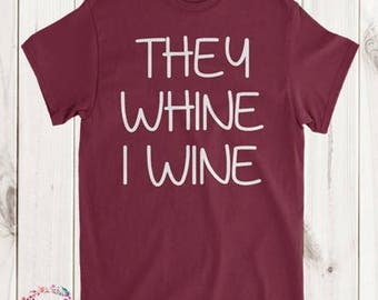 They Whine I Wine T-Shirt / Funny tshirt / Wine Shirts / Mom Shirt / Funny T-shirts / Wine T-shirt /