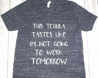 This Tequila Tastes Like I'm not going to work Tomorrow