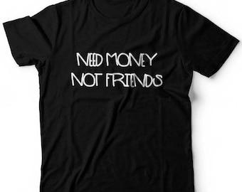 Need Money Not Friends Funny Sarcastic Custom T Shirt