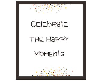 Celebrate The Happy Moments - Printable Quote Art- Gift Idea- Instant Digital Download