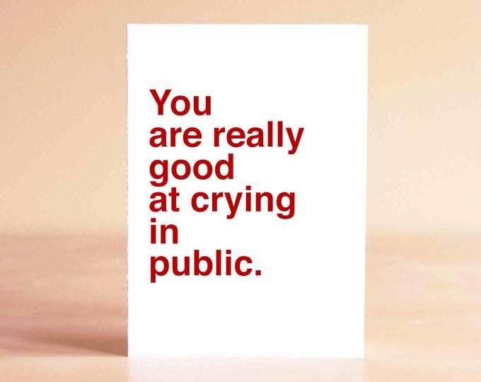 Funny Sympathy Card - Funny Empathy Card - Funny Card - You are really good at crying in public.