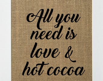 All You Need is Love & Hot Cocoa - BURLAP SIGN 5x7 8x10 - Rustic Vintage/Home Decor/Love House Sign