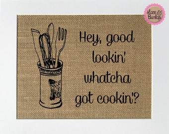 Hey, Good Lookin' whatcha got cookin? - BURLAP SIGN 5x7 8x10 - Rustic Vintage/Home Decor/Love House Sign