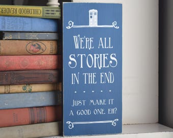 "Doctor Who Quote: ""We're all stories in the end . . . Just make it a good one, eh?"" 12"" x 5.5""  Wooden Sign Wood Plaque Dr. Who"