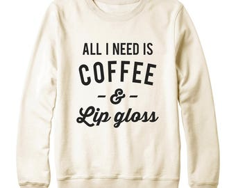 All I Need Is Coffee And Lip Gloss Shirt Fashion Shirt Gifts Shirt Quote Funny Sweatshirt Oversized Jumper Sweatshirt Women Sweatshirt Men
